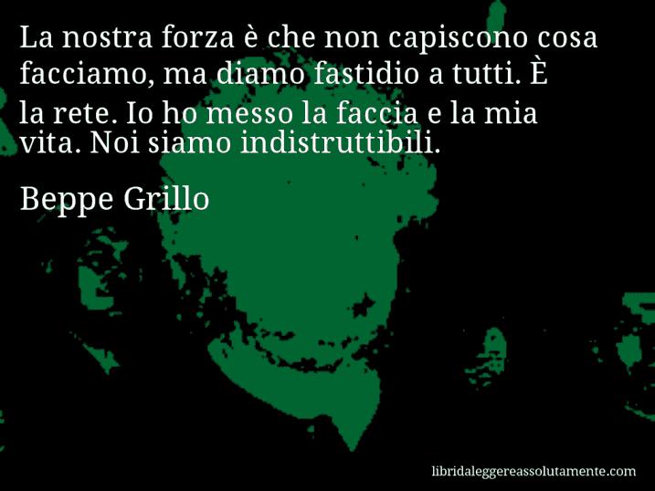 Aforisma di Beppe Grillo : La nostra forza è che non capiscono cosa facciamo, ma diamo fastidio a tutti. È la rete. Io ho messo la faccia e la mia vita. Noi siamo indistruttibili.