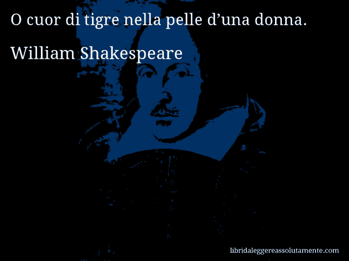 Aforisma di William Shakespeare : O cuor di tigre nella pelle d'una donna.