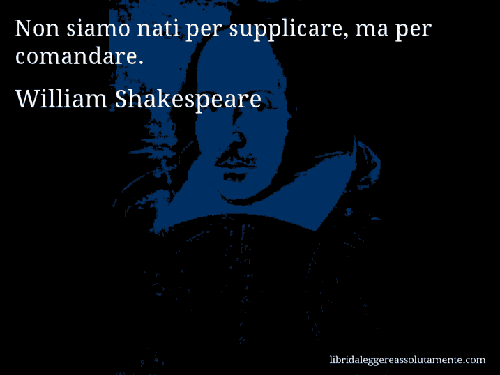 Aforisma di William Shakespeare : Non siamo nati per supplicare, ma per comandare.